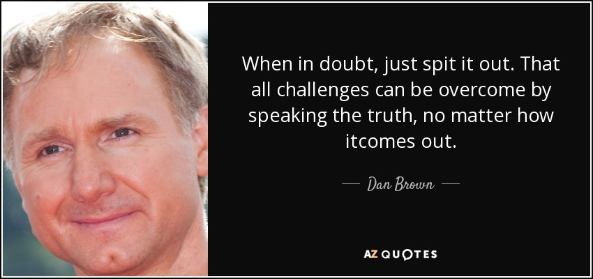 When in doubt, just spit it out. That all challenges can be overcome by speaking the truth, no matter how itcomes out. - Dan Brown