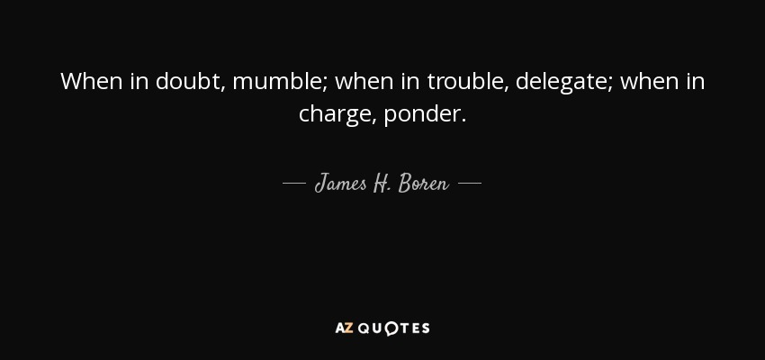 When in doubt, mumble; when in trouble, delegate; when in charge, ponder. - James H. Boren