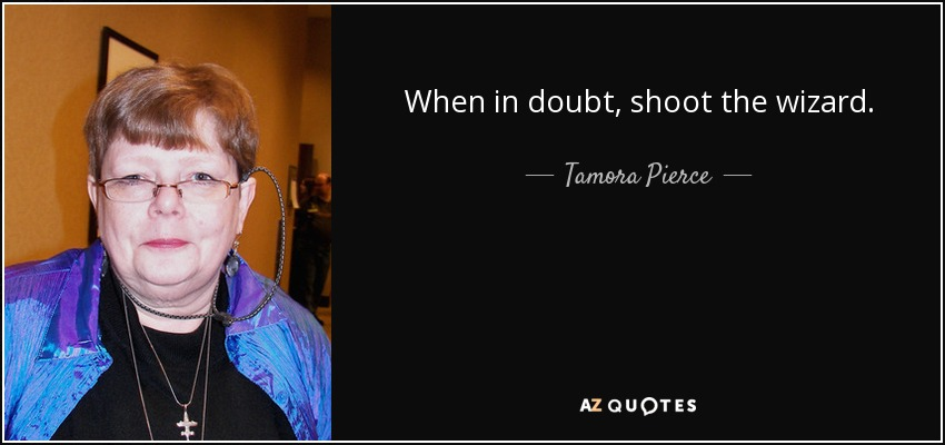 When in doubt, shoot the wizard. - Tamora Pierce