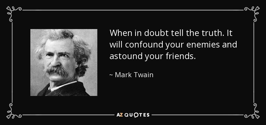 When in doubt tell the truth. It will confound your enemies and astound your friends. - Mark Twain