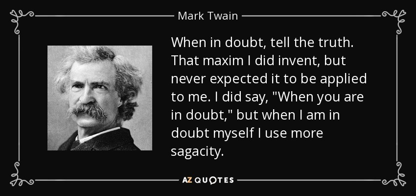 When in doubt, tell the truth. That maxim I did invent, but never expected it to be applied to me. I did say,
