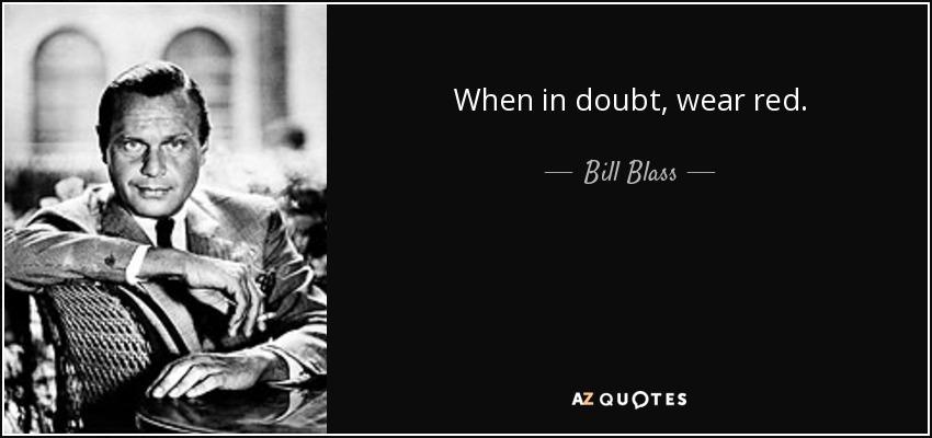 When in doubt, wear red. - Bill Blass