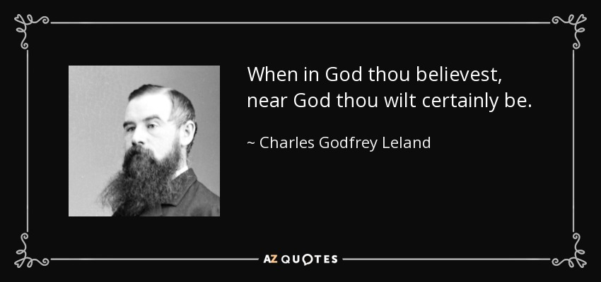 When in God thou believest, near God thou wilt certainly be. - Charles Godfrey Leland