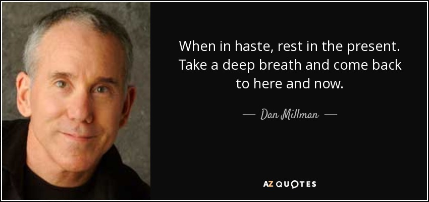 When in haste, rest in the present. Take a deep breath and come back to here and now. - Dan Millman