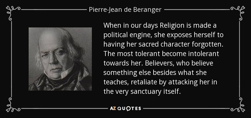 When in our days Religion is made a political engine, she exposes herself to having her sacred character forgotten. The most tolerant become intolerant towards her. Believers, who believe something else besides what she teaches, retaliate by attacking her in the very sanctuary itself. - Pierre-Jean de Beranger