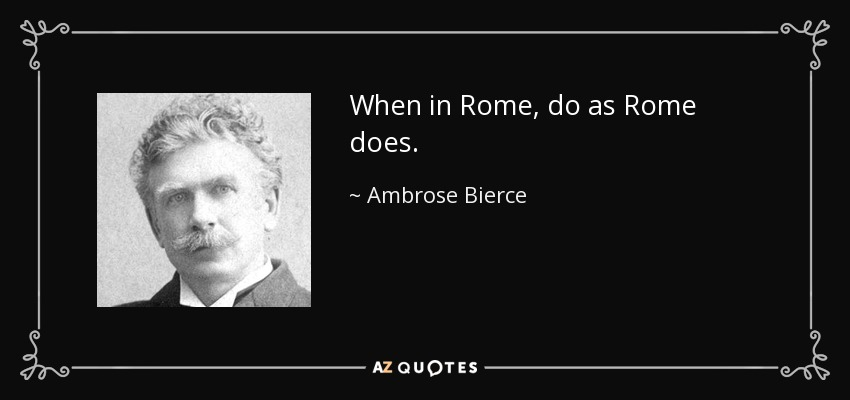 When in Rome, do as Rome does. - Ambrose Bierce