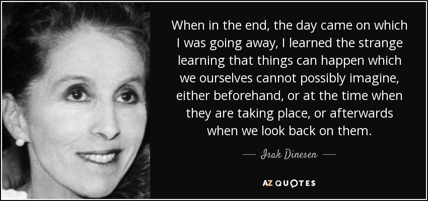 When in the end, the day came on which I was going away, I learned the strange learning that things can happen which we ourselves cannot possibly imagine, either beforehand, or at the time when they are taking place, or afterwards when we look back on them. - Isak Dinesen
