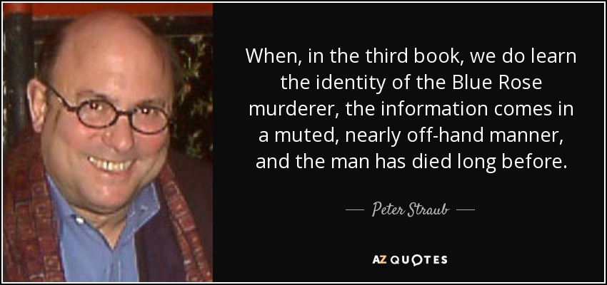 When, in the third book, we do learn the identity of the Blue Rose murderer, the information comes in a muted, nearly off-hand manner, and the man has died long before. - Peter Straub