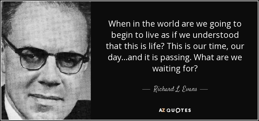 When in the world are we going to begin to live as if we understood that this is life? This is our time, our day...and it is passing. What are we waiting for? - Richard L. Evans