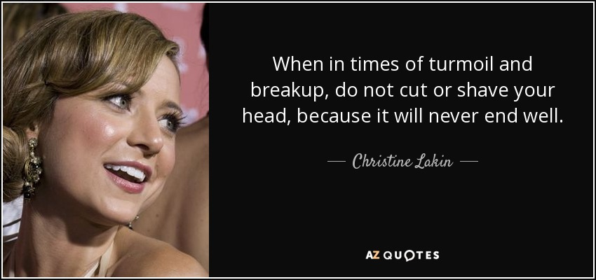 When in times of turmoil and breakup, do not cut or shave your head, because it will never end well. - Christine Lakin
