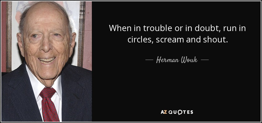 When in trouble or in doubt, run in circles, scream and shout. - Herman Wouk