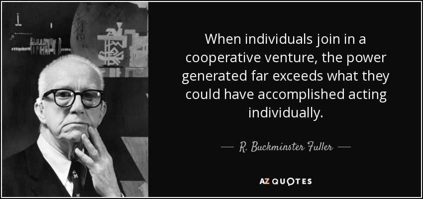 When individuals join in a cooperative venture, the power generated far exceeds what they could have accomplished acting individually. - R. Buckminster Fuller