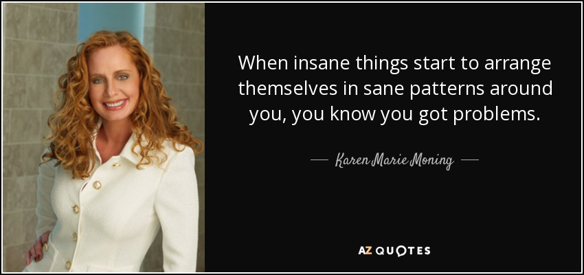 When insane things start to arrange themselves in sane patterns around you, you know you got problems. - Karen Marie Moning