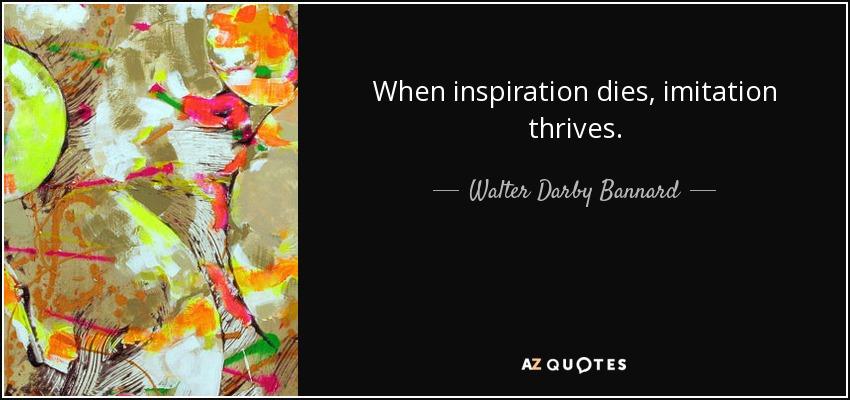 When inspiration dies, imitation thrives. - Walter Darby Bannard