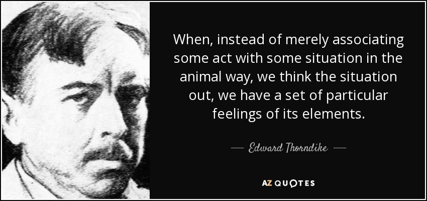 When, instead of merely associating some act with some situation in the animal way, we think the situation out, we have a set of particular feelings of its elements. - Edward Thorndike