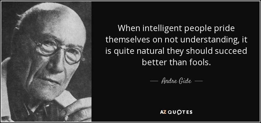 When intelligent people pride themselves on not understanding, it is quite natural they should succeed better than fools. - Andre Gide