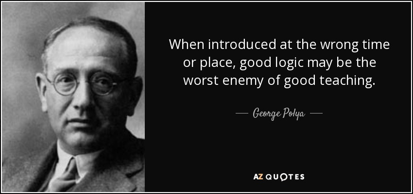When introduced at the wrong time or place, good logic may be the worst enemy of good teaching. - George Polya