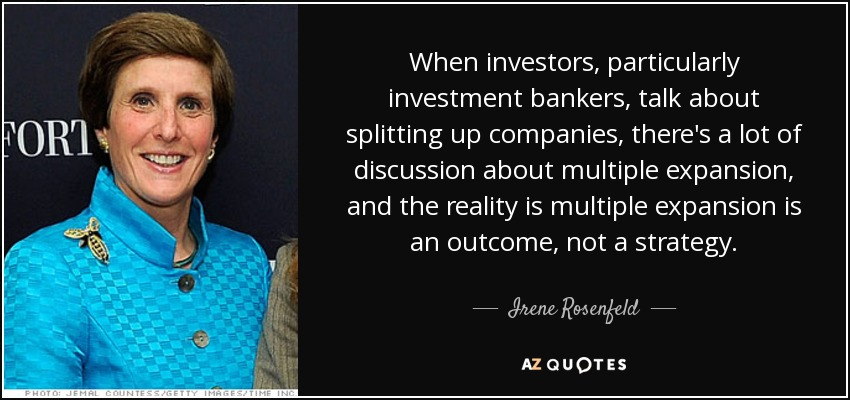 When investors, particularly investment bankers, talk about splitting up companies, there's a lot of discussion about multiple expansion, and the reality is multiple expansion is an outcome, not a strategy. - Irene Rosenfeld