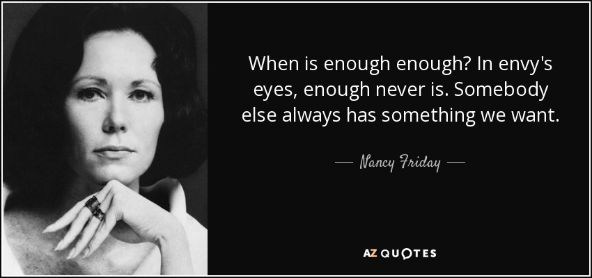 When is enough enough? In envy's eyes, enough never is. Somebody else always has something we want. - Nancy Friday