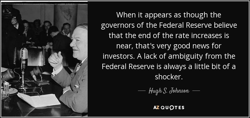 When it appears as though the governors of the Federal Reserve believe that the end of the rate increases is near, that's very good news for investors. A lack of ambiguity from the Federal Reserve is always a little bit of a shocker. - Hugh S. Johnson