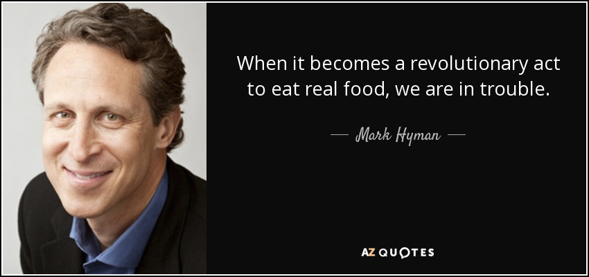 When it becomes a revolutionary act to eat real food, we are in trouble. - Mark Hyman, M.D.