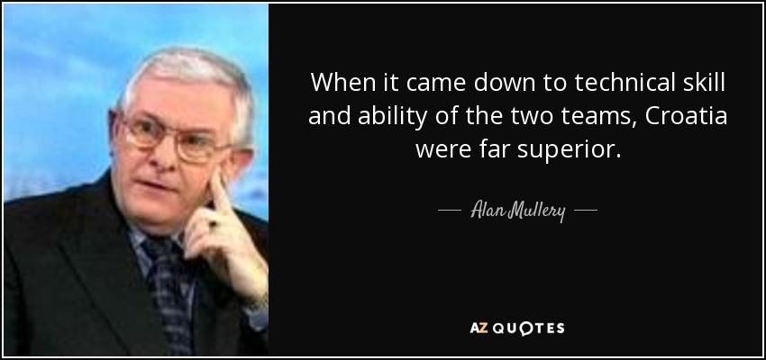 When it came down to technical skill and ability of the two teams, Croatia were far superior. - Alan Mullery