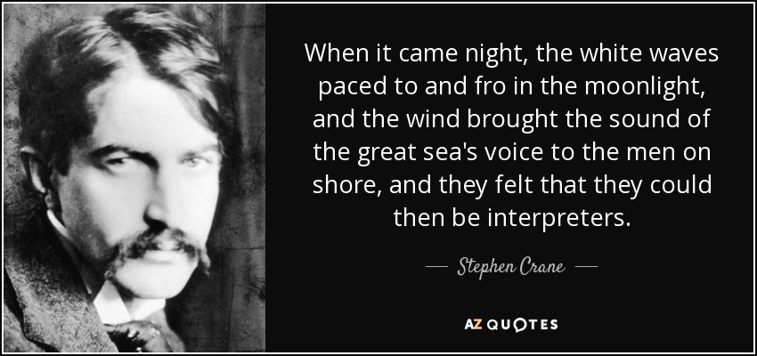 When it came night, the white waves paced to and fro in the moonlight, and the wind brought the sound of the great sea's voice to the men on shore, and they felt that they could then be interpreters. - Stephen Crane