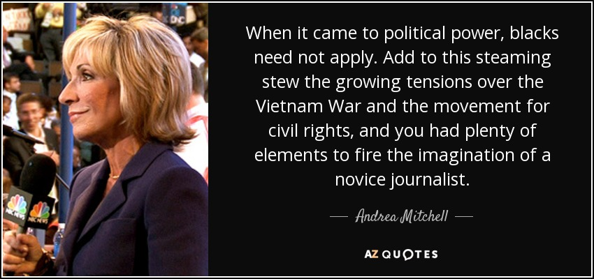 When it came to political power, blacks need not apply. Add to this steaming stew the growing tensions over the Vietnam War and the movement for civil rights, and you had plenty of elements to fire the imagination of a novice journalist. - Andrea Mitchell