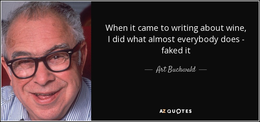 When it came to writing about wine, I did what almost everybody does - faked it - Art Buchwald