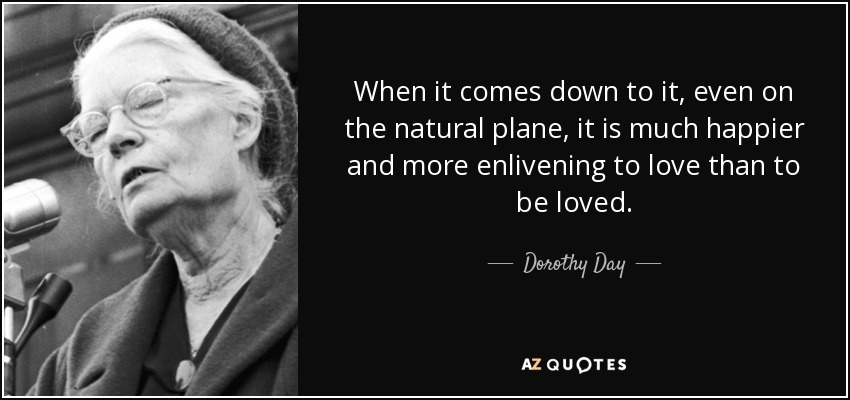 When it comes down to it, even on the natural plane, it is much happier and more enlivening to love than to be loved. - Dorothy Day