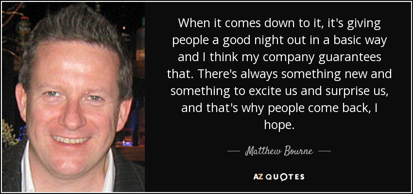 When it comes down to it, it's giving people a good night out in a basic way and I think my company guarantees that. There's always something new and something to excite us and surprise us, and that's why people come back, I hope. - Matthew Bourne