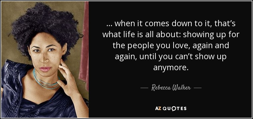 . . . when it comes down to it, that's what life is all about: showing up for the people you love, again and again, until you can't show up anymore. - Rebecca Walker