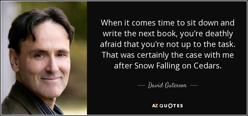 When it comes time to sit down and write the next book, you're deathly afraid that you're not up to the task. That was certainly the case with me after Snow Falling on Cedars. - David Guterson
