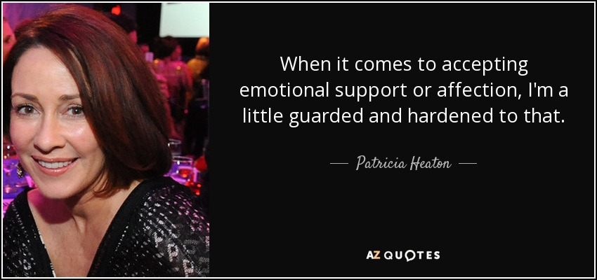 When it comes to accepting emotional support or affection, I'm a little guarded and hardened to that. - Patricia Heaton