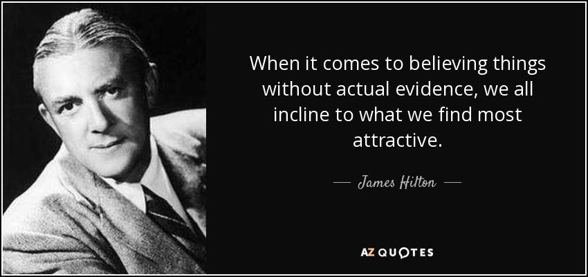 When it comes to believing things without actual evidence, we all incline to what we find most attractive. - James Hilton