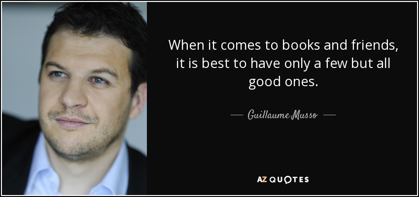 When it comes to books and friends, it is best to have only a few but all good ones. - Guillaume Musso