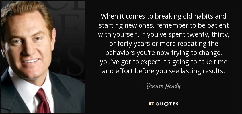 When it comes to breaking old habits and starting new ones, remember to be patient with yourself. If you've spent twenty, thirty, or forty years or more repeating the behaviors you're now trying to change, you've got to expect it's going to take time and effort before you see lasting results. - Darren Hardy