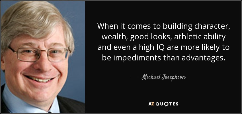When it comes to building character, wealth, good looks, athletic ability and even a high IQ are more likely to be impediments than advantages. - Michael Josephson