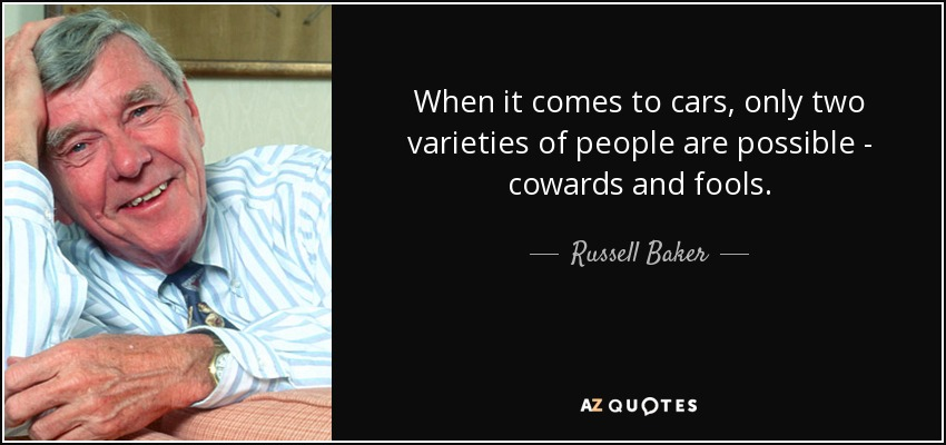 When it comes to cars, only two varieties of people are possible - cowards and fools. - Russell Baker
