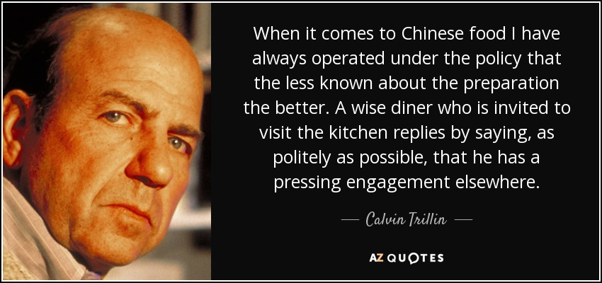 When it comes to Chinese food I have always operated under the policy that the less known about the preparation the better. A wise diner who is invited to visit the kitchen replies by saying, as politely as possible, that he has a pressing engagement elsewhere. - Calvin Trillin
