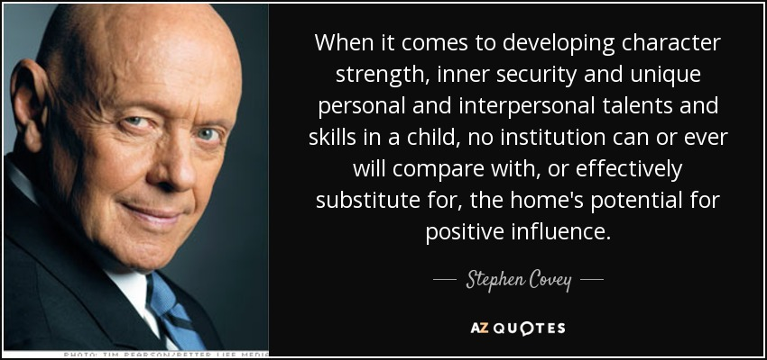 When it comes to developing character strength, inner security and unique personal and interpersonal talents and skills in a child, no institution can or ever will compare with, or effectively substitute for, the home's potential for positive influence. - Stephen Covey