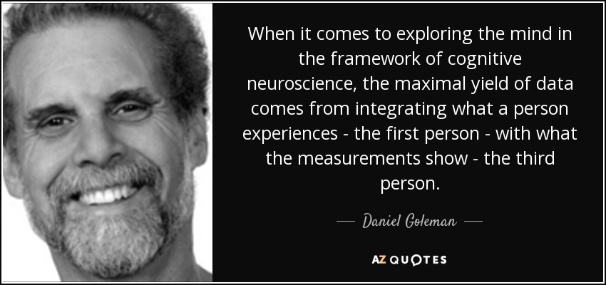 When it comes to exploring the mind in the framework of cognitive neuroscience, the maximal yield of data comes from integrating what a person experiences - the first person - with what the measurements show - the third person. - Daniel Goleman