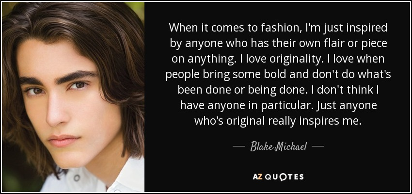When it comes to fashion, I'm just inspired by anyone who has their own flair or piece on anything. I love originality. I love when people bring some bold and don't do what's been done or being done. I don't think I have anyone in particular. Just anyone who's original really inspires me. - Blake Michael