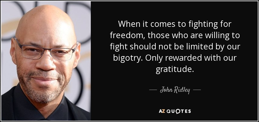 When it comes to fighting for freedom, those who are willing to fight should not be limited by our bigotry. Only rewarded with our gratitude. - John Ridley