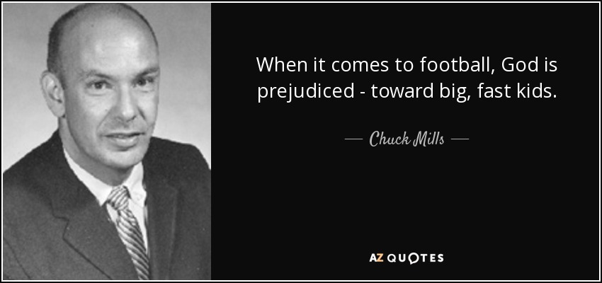 When it comes to football, God is prejudiced - toward big, fast kids. - Chuck Mills