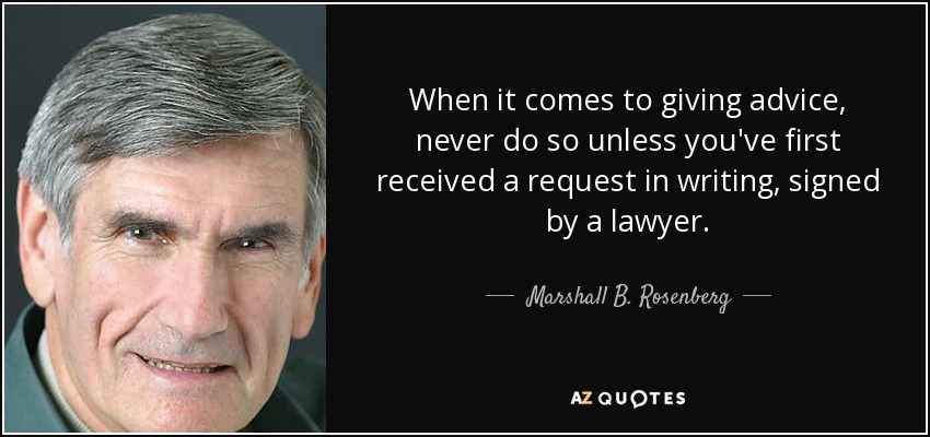 When it comes to giving advice, never do so unless you've first received a request in writing, signed by a lawyer. - Marshall B. Rosenberg