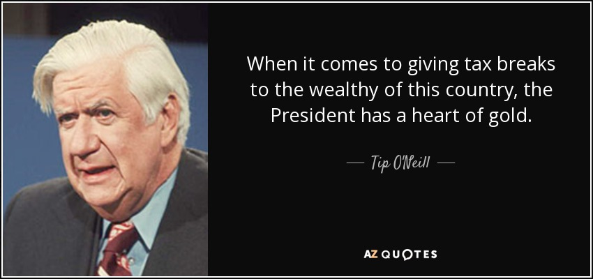 When it comes to giving tax breaks to the wealthy of this country, the President has a heart of gold. - Tip O'Neill