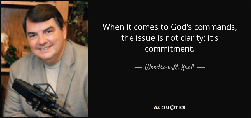 When it comes to God's commands, the issue is not clarity; it's commitment. - Woodrow M. Kroll