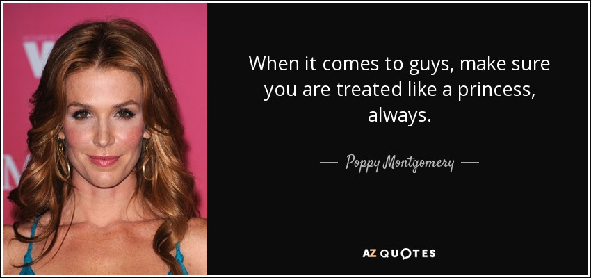 When it comes to guys, make sure you are treated like a princess, always. - Poppy Montgomery