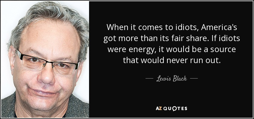 When it comes to idiots, America's got more than its fair share. If idiots were energy, it would be a source that would never run out. - Lewis Black